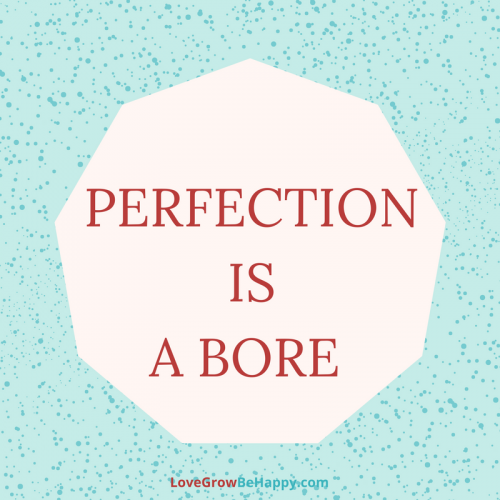 Perfection is a bore.